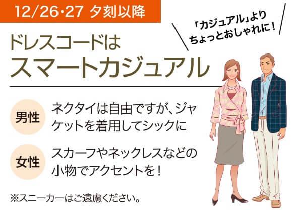 12/26・27 夕刻以降 ドレスコードはスマートカジュアル 「カジュアル」よりちょっとおしゃれに! 男性 ネクタイは自由ですが、ジャケットを着用してシックに 女性 スカーフやネックレスなどの小物でアクセントを! ※スニーカーはご遠慮ください。
