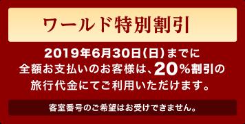 ワールド特別割引:2019年6月30日(日)までに全額お支払いのお客様は、20%割引の旅行代金にてご利用いただけます。客室番号のご希望はお受けできません。