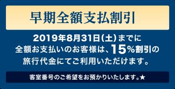 早期全額支払割引:2019年8月31日(土)までに全額お支払いのお客様は、15%割引の旅行代金にてご利用いただけます。客室番号のご希望をお預かりいたします。★