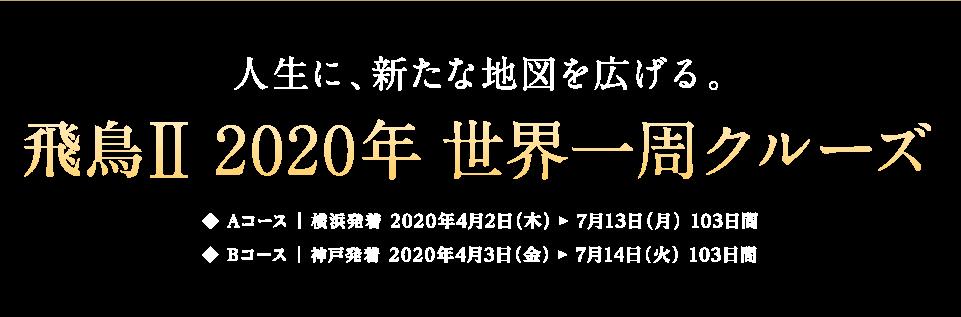 人生に、新たな地図を広げる。飛鳥Ⅱ 2020年 世界一周クルーズ Aコース:横浜発着 2020年4月2日(木)2020年7月13日(月)103日間、Bコース:神戸発着 2020年4月3日(金)2020年7月14日(火)103日間
