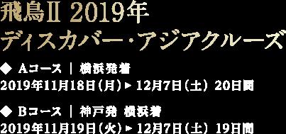 飛鳥Ⅱ 2019年 ディスカバー・アジアクルーズ ◆ Aコース | 横浜発 2019年11月18日(月)  横浜着 12月7日(土) 20日間 ◆ Bコース | 神戸発 2019年11月19日(火)  横浜着 12月7日(土) 19日間