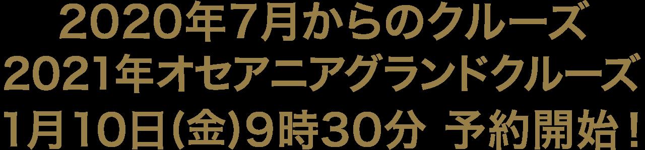 2020年7月からのクルーズ 2021年オセアニアグランドクルーズ 1月10日(金)9時30分 予約開始!
