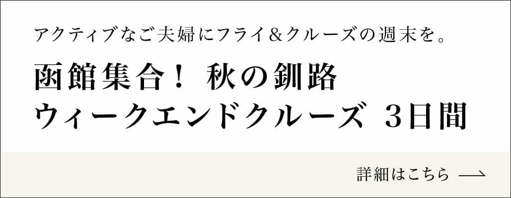 アクティブなご夫妻にフライ&クルーズの週末を。函館集合!空きの釧路ウィークエンドクルーズ 3日間 詳細はこちら