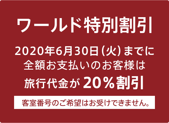 ワールド特別割引:2020年6月30日(火)までに全額お支払いのお客様は、20%割引 客室番号のご希望はお受けできません。