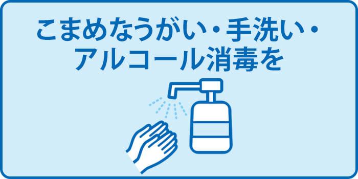 こまめなうがい・手洗い・アルコール消毒を