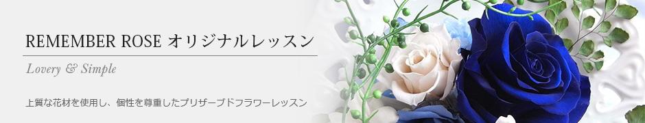 REMEMBER ROSE オリジナルレッスン〜上質な花材を使用し、個性を尊重したプリザーブドフラワーレッスン〜