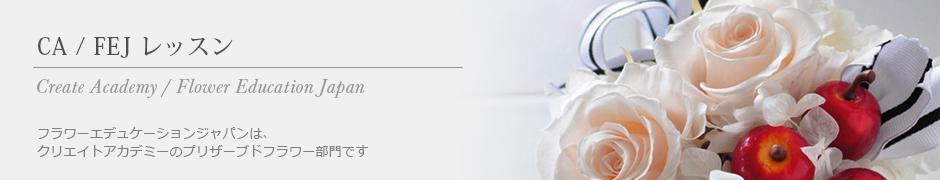 CA / FEJ レッスン〜フラワーエデュケーションジャパンは、 クリエイトアカデミーのプリザーブドフラワー部門です〜