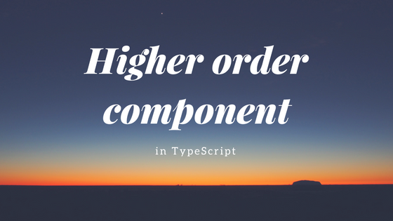 ReactのHigher order component(HOC)をTypeScriptで作る