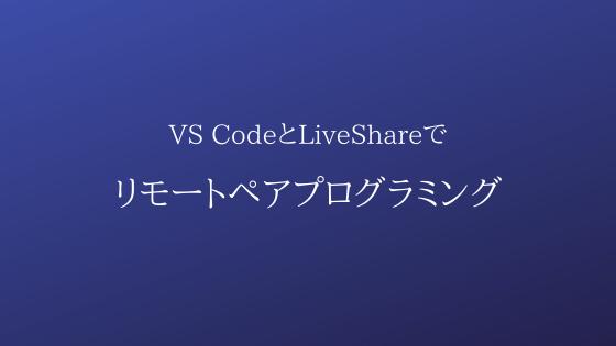 VS CodeのLiveShareを使ったリモートペアプログラミングの紹介