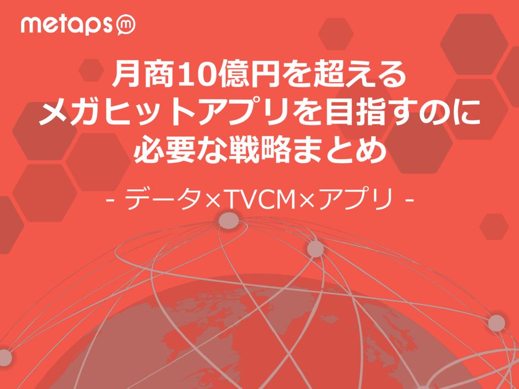 【metaps(メタップス)事例】メガヒットアプリに必要な戦略の資料