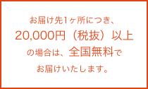 お届け先1ヶ所につき、20,000円(税抜)以上の場合は、全国無料でお届けいたします。