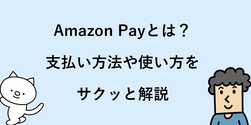 Amazon Pay(アマゾンペイ)とは? 特徴や支払い方法などを解説