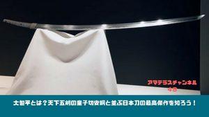 大包平とは?天下五剣の童子切安綱と並ぶ日本刀の最高傑作を知ろう