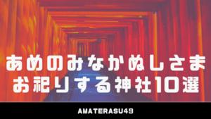 あめのみなかぬしさまを祀る神社10選!奇跡のご利益続出!