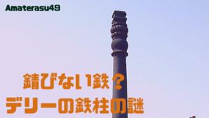 アショカピラーとは?1500年以上錆びない「デリーの鉄柱」を紹介!