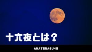 十六夜(いざよい)とは?その意味と読み方/2019年の十六夜の月について