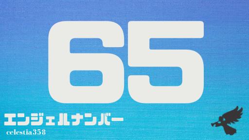 【65】のエンジェルナンバーの意味は「あなたの生活に変化が起こるでしょう。引越しや転勤などさまざまですが、その変化はあなたにとっていいものです」