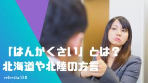 「はんかくさい」とは?北海道や北陸の方言の意味や使い方を知ろう