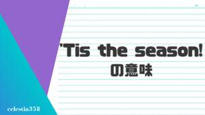 「'Tis the season!」の意味とは?英語のスラングについて解説します
