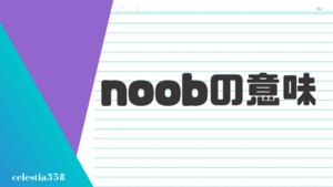 「noob」の意味とは?英語のスラングについて解説します