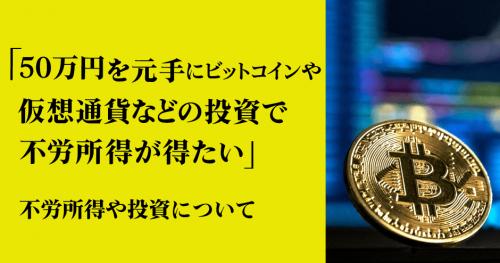 第9回 「50万円を元手にビットコインや仮想通貨などの投資で不労所得が得たい」