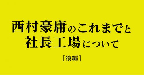 第2回 「西村豪庸のこれまでと社長工場について(後編)」