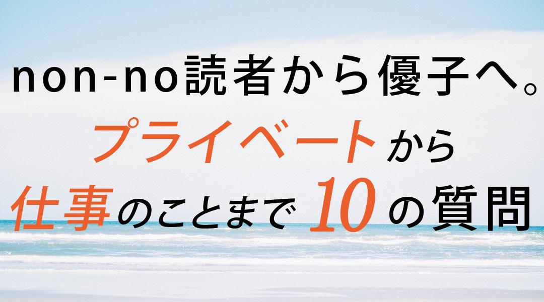 non-no読者から優子へ。プライベートから仕事のことまで10の質問
