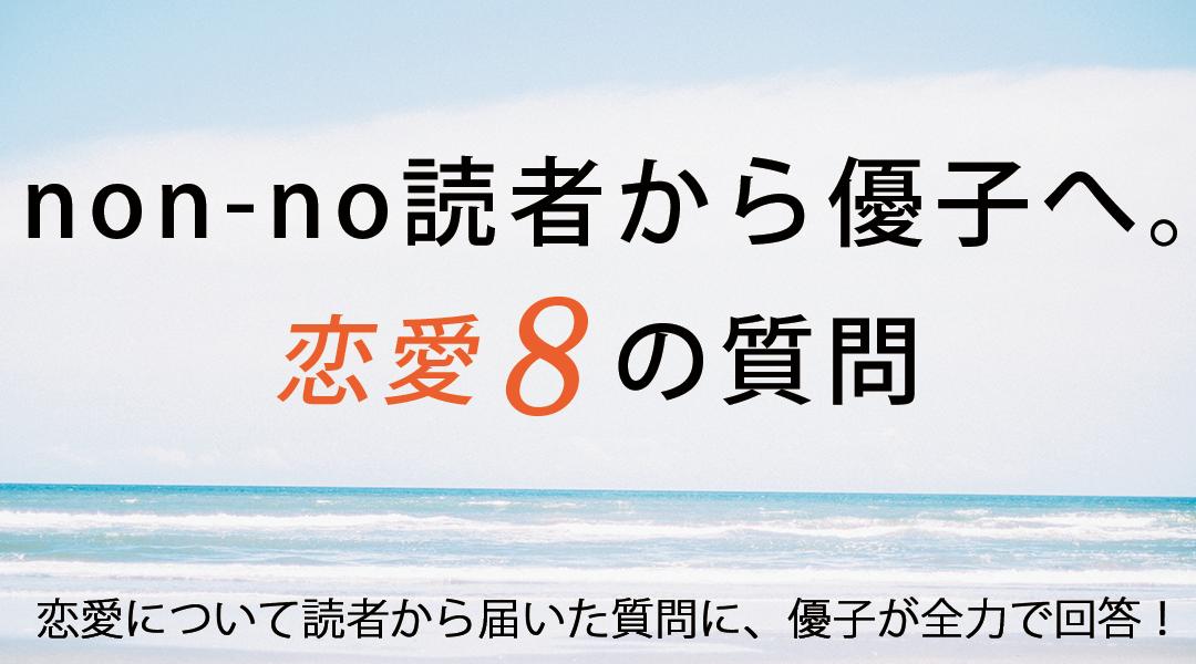 non-no読者から優子へ。恋愛8の質問 恋愛について読者から届いた質問に、優子が全力で回答!