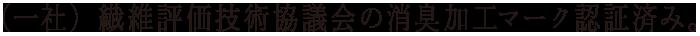 (一社)繊維評価技術協議会の消臭加工マーク認証済み。