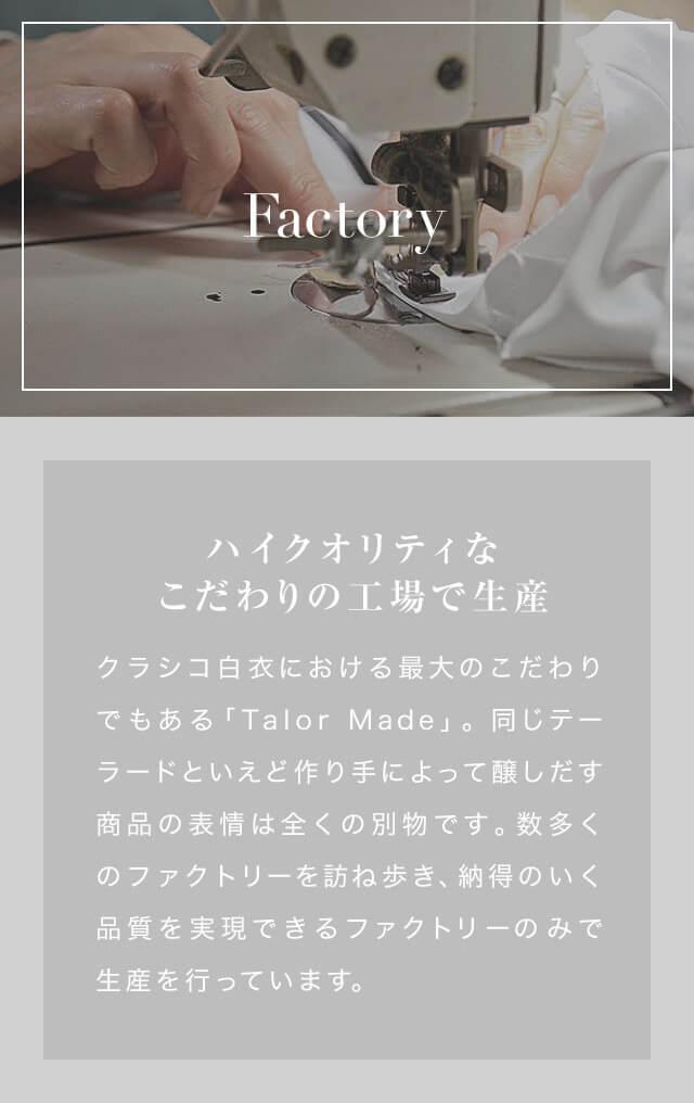 Factory ハイクオリティなこだわりの工場で生産 クラシコ白衣における最大のこだわりでもある「Talor Made」。同じテーラードといえど作り手によって醸しだす商品の表情は全くの別物です。 数多くのファクトリーを訪ね歩き、納得のいく品質を実現できるファクトリーのみで生産を行っています。