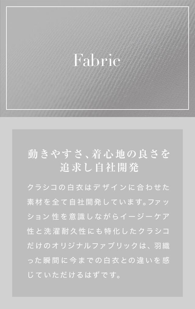 Fabric 動きやすさ、着心地の良さを追求し自社開発 クラシコの白衣はデザインに合わせた素材を全て自社開発しています。 ファッション性を意識しながらイージーケア性と洗濯耐久性にも特化したクラシコだけのオリジナルファブリックは、 羽織った瞬間に今までの白衣との違いを感じていただけるはずです。