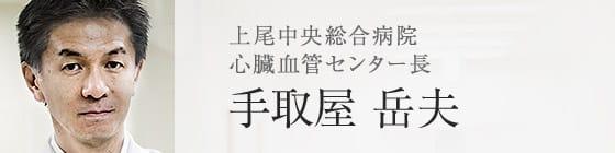 上尾中央総合病院 心臓血管センター長 手取屋 岳夫