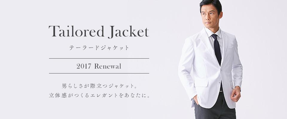 Tailored Jacket 2017 Renewal テーラードジャケット 2017 Renewal 男らしさが際立つジャケット。立体感が作るエレガントをあなたに。