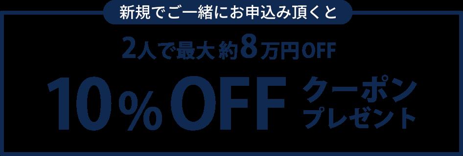 新規でご一緒にお申込み頂くと、2人で最大約8万円OFF! 10%OFFクーポンプレゼント!