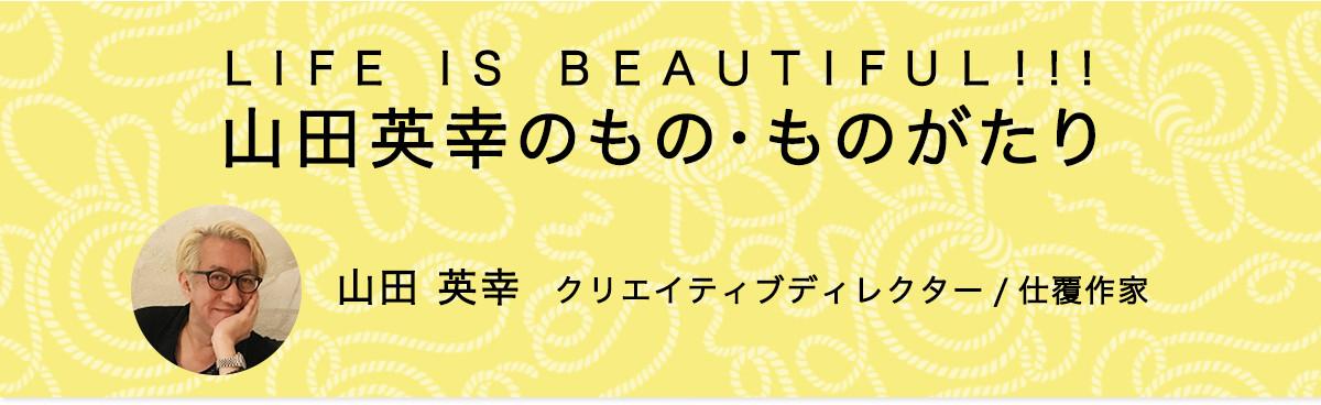 LIFE IS BEAUTIFUL!!! 山田英幸のもの・ものがたり