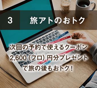 3 旅アトのおトク 次回の予約で使えるクーポン2,600(フロ)円分プレゼントで旅の後もおトク!