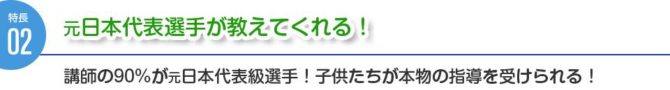 特徴2:元日本代表選手が教えてくれる!講師の90%が元日本代表級選手!子供たちが本物の指導を受けられる!