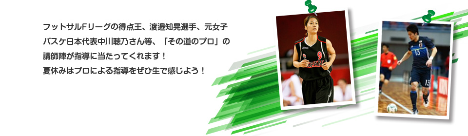 フットサルFリーグの得点王、渡邉知晃選手、元女子バスケ日本代表中川聴乃さん等、「その道のプロ」の講師陣が指導に当たってくれます!夏休みはプロによる指導をぜひ生で感じよう!