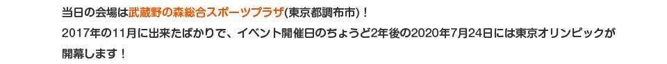 当日の会場は武蔵野の森総合スポーツプラザ(東京都調布市)!2017年の11月に出来たばかりで、イベント開催日のちょうど2年後の2020年7月24日には東京オリンピックが開幕します!