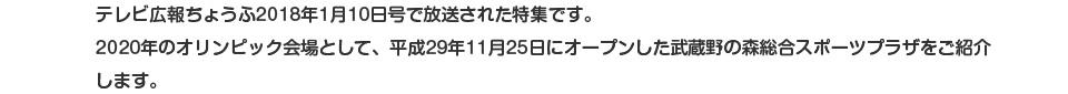 テレビ広報ちょうふ2018年1月10日号で放送された特集です。2020年のオリンピック会場として、平成29年11月25日にオープンした武蔵野の森総合スポーツプラザをご紹介します。