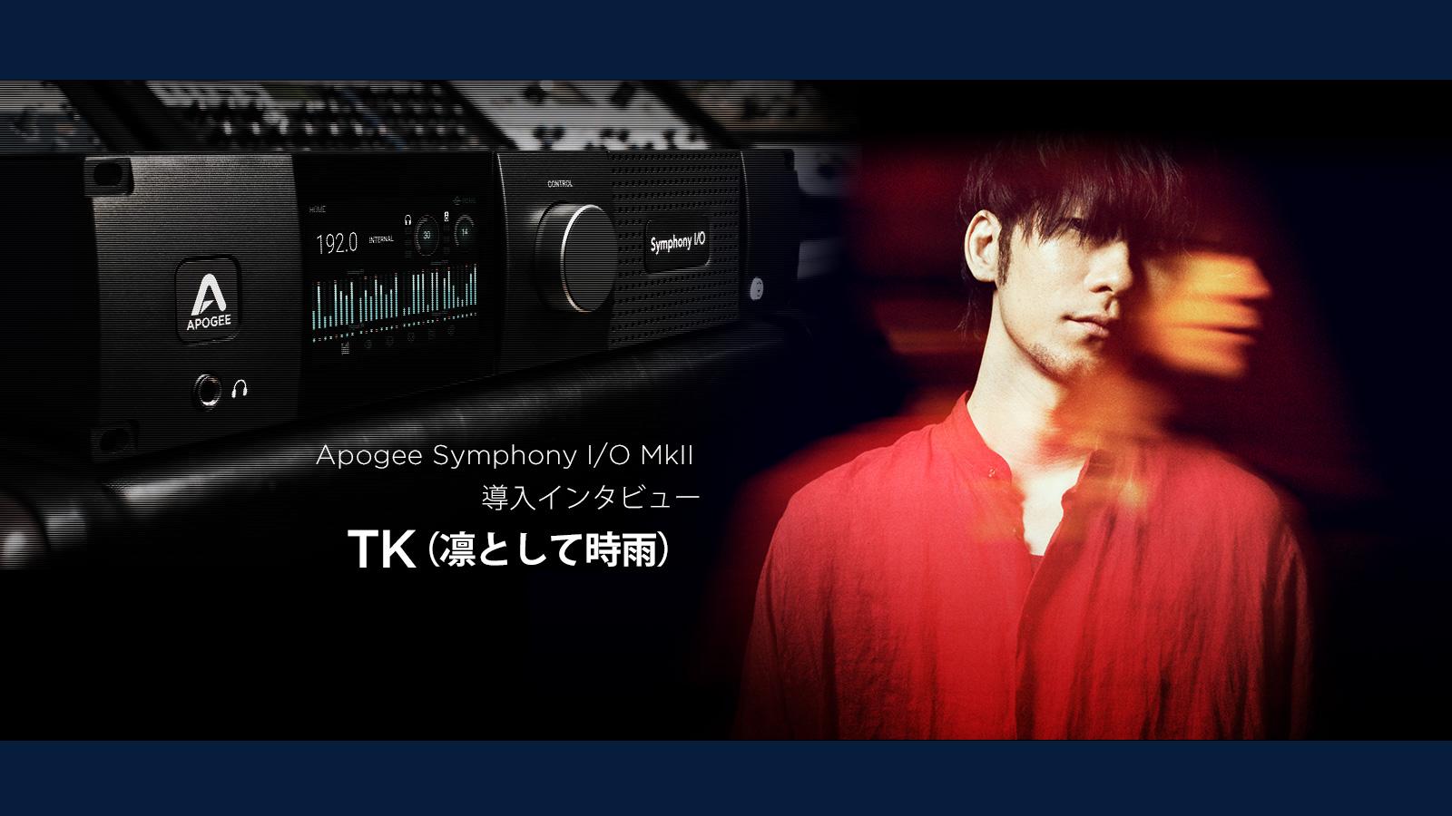 Apogee Symphony I/O MkII 導入インタビュー:TK(凛として時雨)