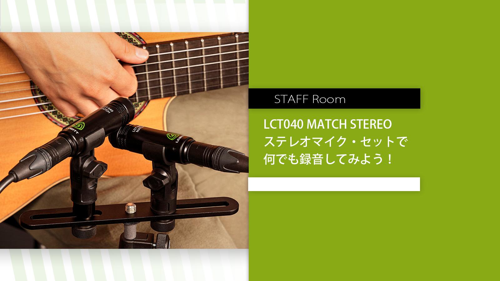 スタッフルーム – ステレオマイク・セットで何でも録音してみよう! LCT040 MATCH STEREO