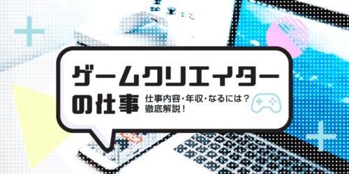 ゲームクリエイターの仕事内容・年収・なるには?徹底解説!