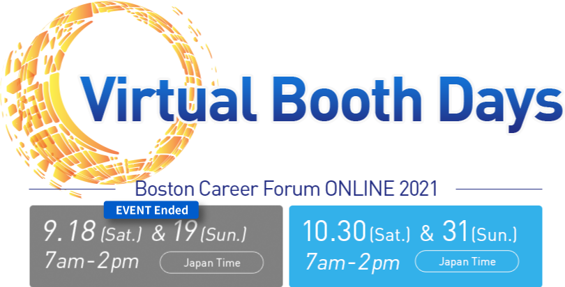 Virtual Booth Days Boston Career Forum ONLINE 2021 9.18 Sat & 19 Sun 7am-2px Japan Time 10.30 Sat & 31 Sun 7am-2px Japan Time