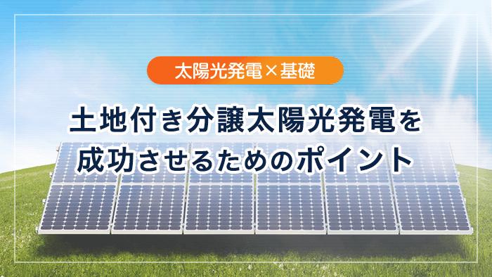 土地付き分譲太陽光発電で成功するか失敗するか、鍵をにぎるのは「情報力」
