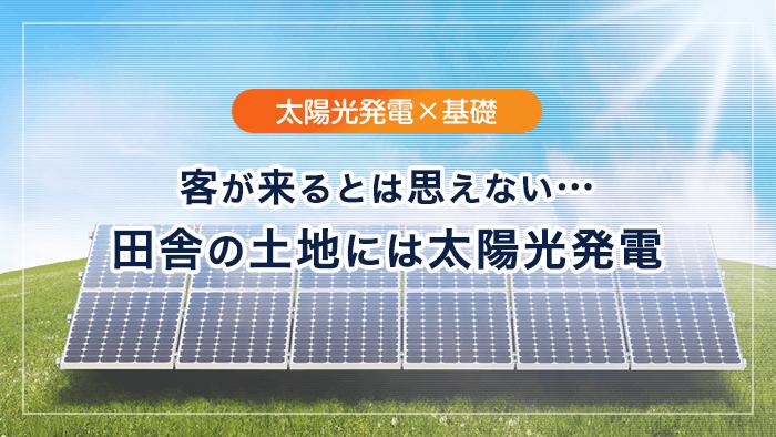 客が来るとは思えない・・・田舎の土地には太陽光発電