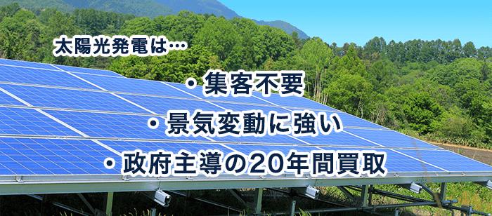 太陽光発電は・・・ ・集客不要 ・景気変動に強い ・政府主導の20年間買取