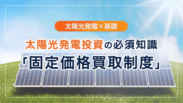太陽光発電投資の必須知識 「固定価格買取制度」