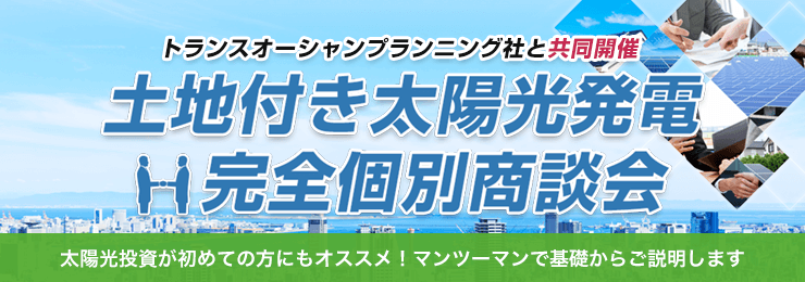 投資用土地付き太陽光発電 完全個別商談会【トランスオーシャン】