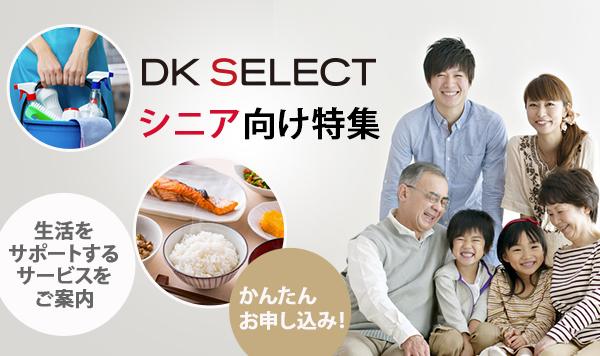 DK SELECT シニア向け特集 DK SELECT会員様におすすめ!シニア向けサービスのご案内 生活をサポートするさまざまなサービスをご提案!! かんたんお申し込み!
